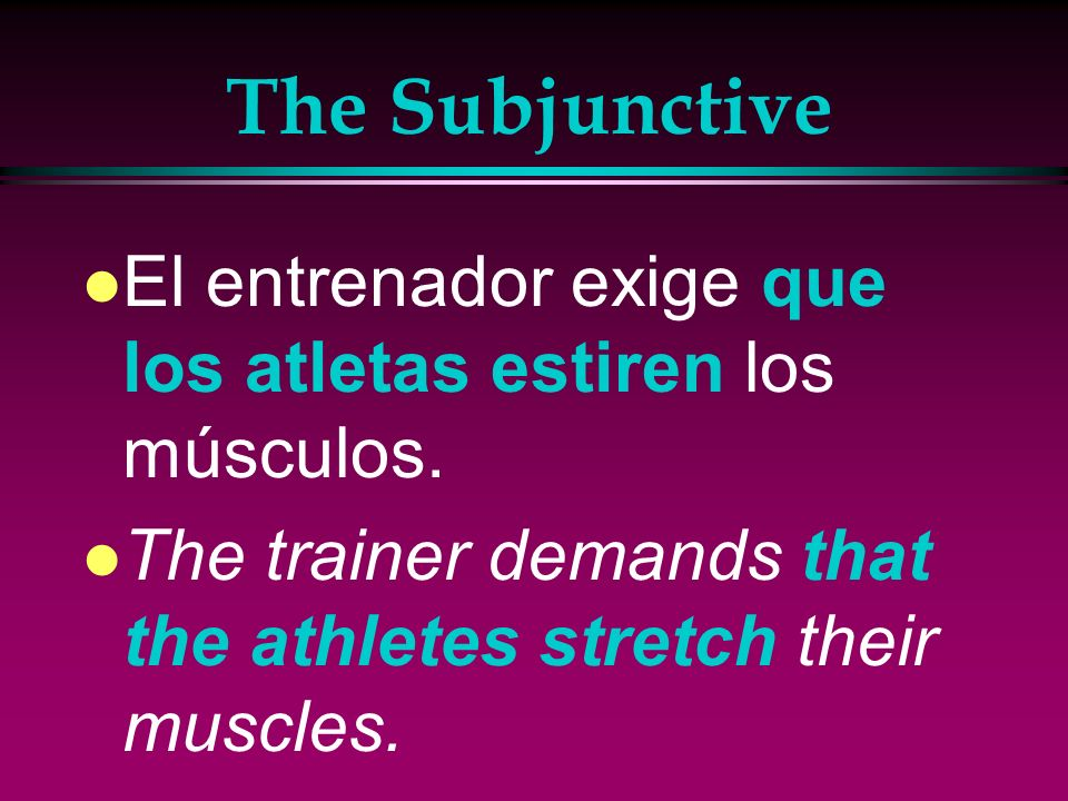 The Subjunctive El entrenador exige que los atletas estiren los músculos.