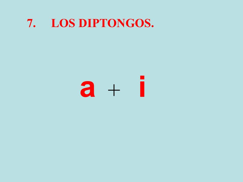 7. LOS DIPTONGOS. a i +