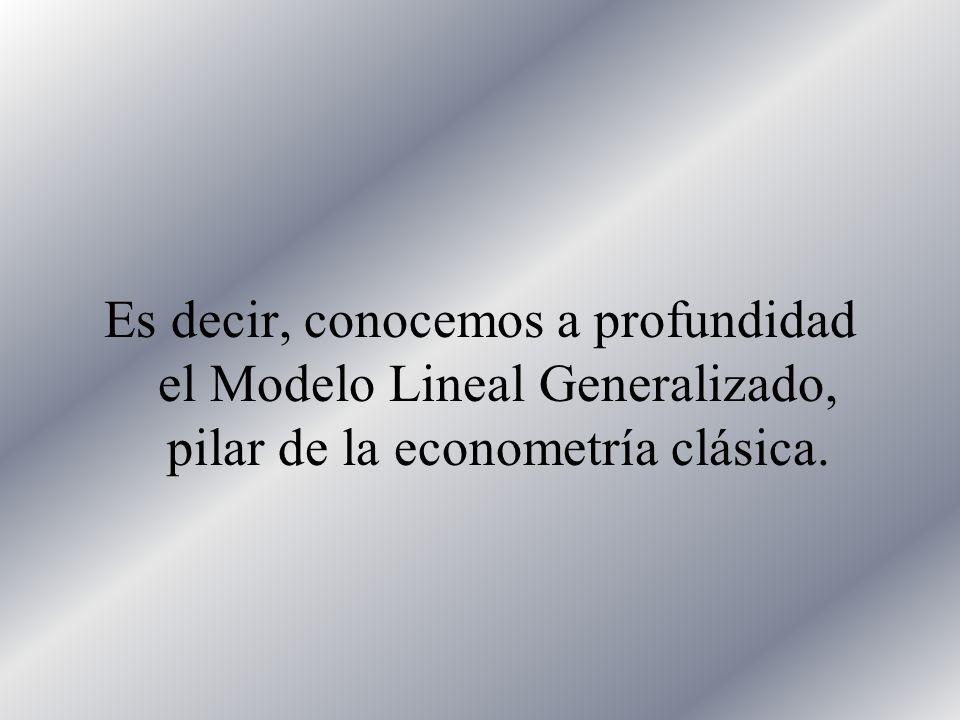 Es decir, conocemos a profundidad el Modelo Lineal Generalizado, pilar de la econometría clásica.