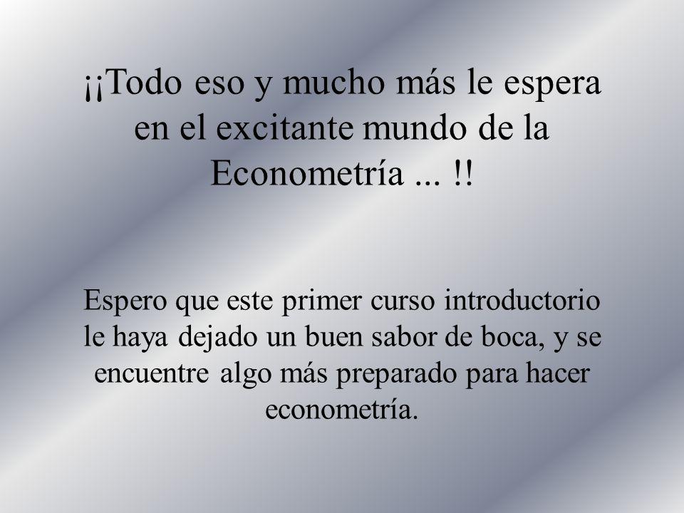 ¡¡Todo eso y mucho más le espera en el excitante mundo de la Econometría ... !!