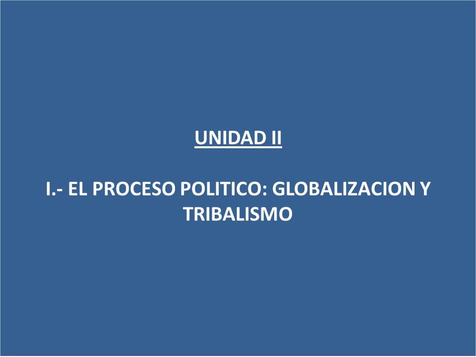 I.- EL PROCESO POLITICO: GLOBALIZACION Y TRIBALISMO