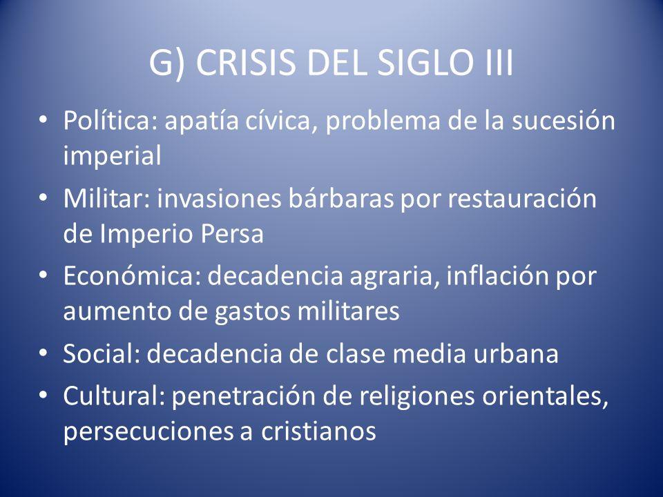 G) CRISIS DEL SIGLO III Política: apatía cívica, problema de la sucesión imperial. Militar: invasiones bárbaras por restauración de Imperio Persa.