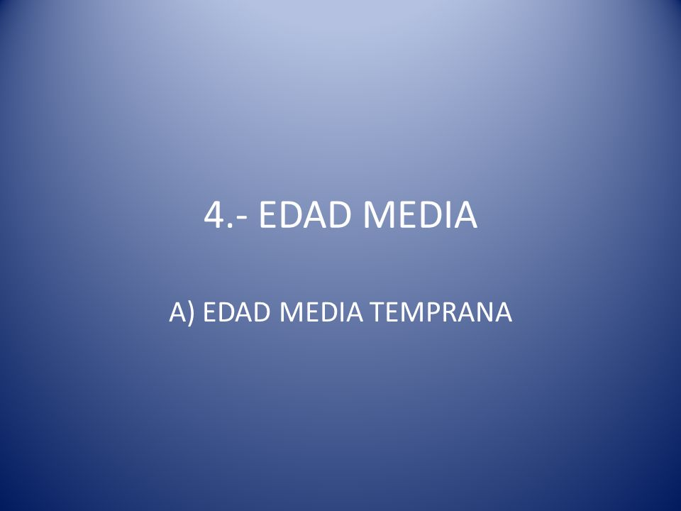 4.- EDAD MEDIA A) EDAD MEDIA TEMPRANA