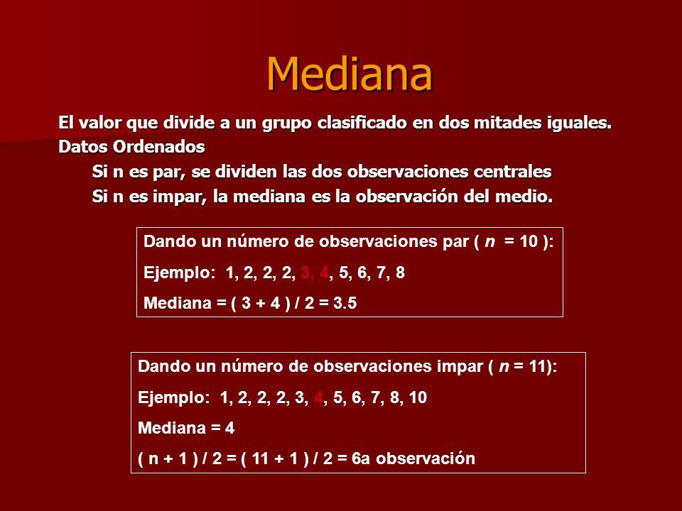 Mediana El valor que divide a un grupo clasificado en dos mitades iguales. Datos Ordenados. Si n es par, se dividen las dos observaciones centrales.