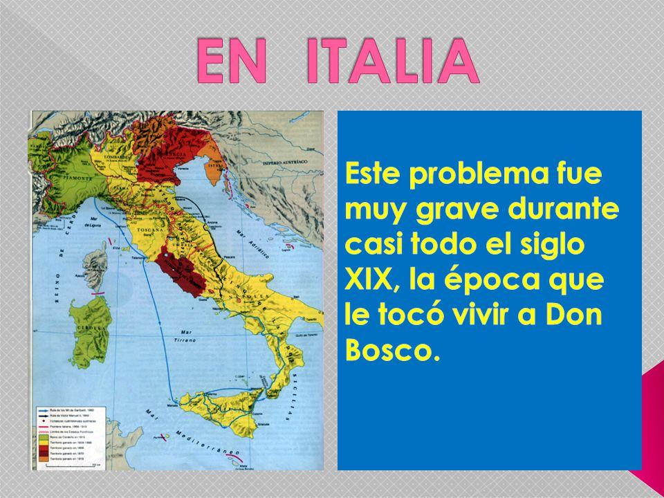 EN ITALIA Este problema fue muy grave durante casi todo el siglo XIX, la época que le tocó vivir a Don Bosco.