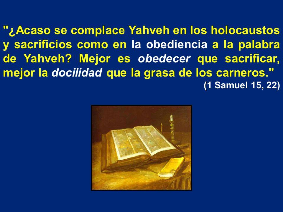 ¿Acaso se complace Yahveh en los holocaustos y sacrificios como en la obediencia a la palabra de Yahveh Mejor es obedecer que sacrificar, mejor la docilidad que la grasa de los carneros.