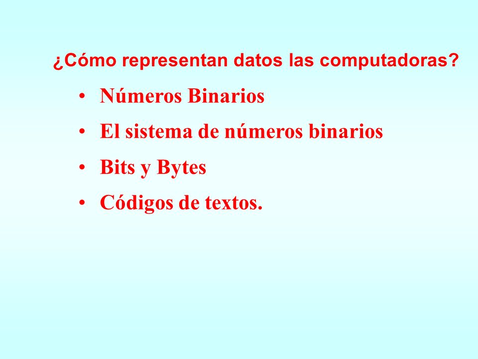 El sistema de números binarios Bits y Bytes Códigos de textos.