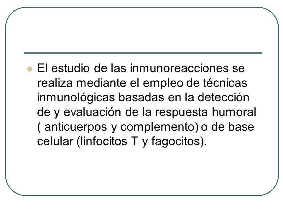 El estudio de las inmunoreacciones se realiza mediante el empleo de técnicas inmunológicas basadas en la detección de y evaluación de la respuesta humoral ( anticuerpos y complemento) o de base celular (linfocitos T y fagocitos).