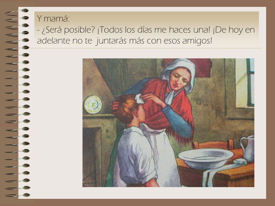 Y mamá: - ¿Será posible. ¡Todos los días me haces una.