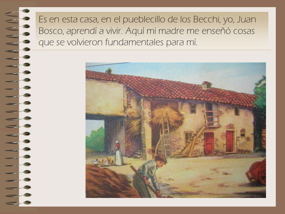 Es en esta casa, en el pueblecillo de los Becchi, yo, Juan Bosco, aprendí a vivir.