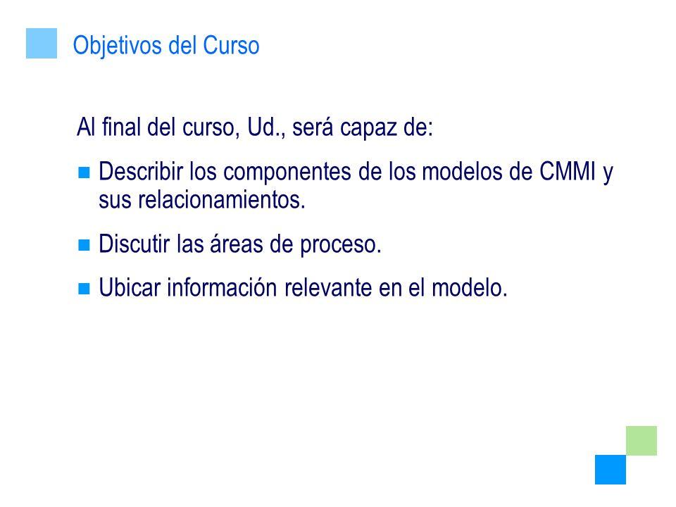 Objetivos del Curso Al final del curso, Ud., será capaz de: Describir los componentes de los modelos de CMMI y sus relacionamientos.