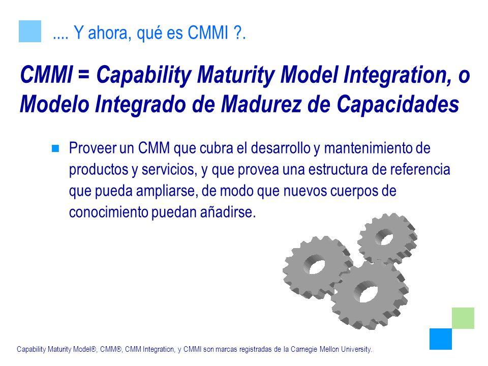 .... Y ahora, qué es CMMI . CMMI = Capability Maturity Model Integration, o Modelo Integrado de Madurez de Capacidades.
