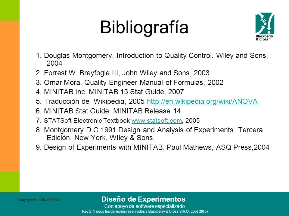 Bibliografía 1. Douglas Montgomery, Introduction to Quality Control. Wiley and Sons, 2004. 2. Forrest W. Breyfogle III, John Wiley and Sons, 2003.