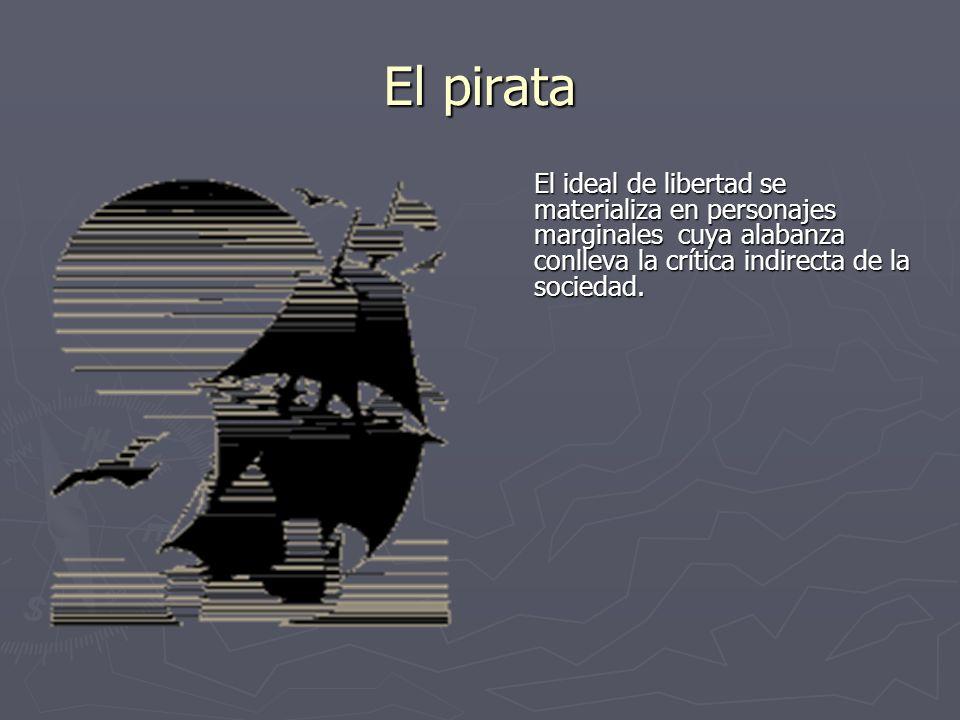 El pirataEl ideal de libertad se materializa en personajes marginales cuya alabanza conlleva la crítica indirecta de la sociedad.