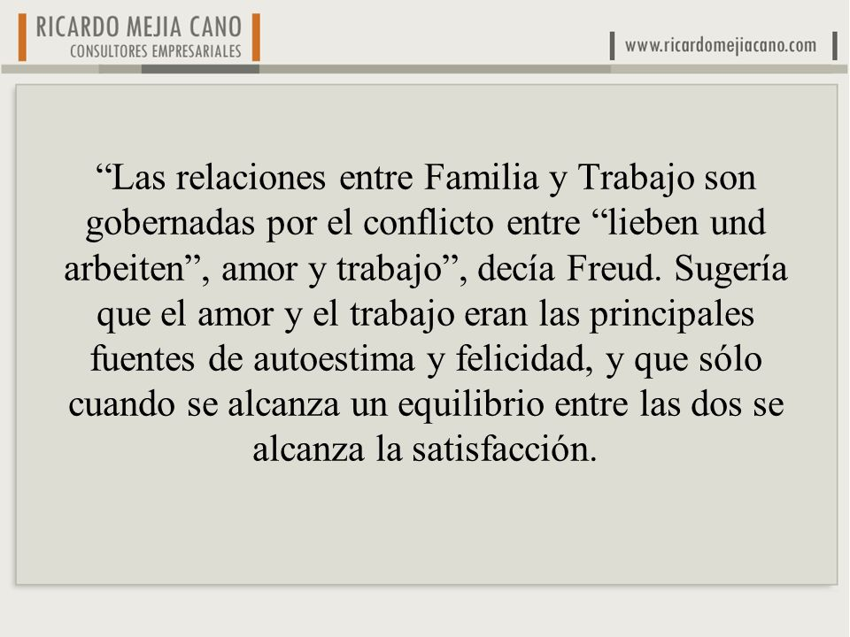 Las relaciones entre Familia y Trabajo son gobernadas por el conflicto entre lieben und arbeiten , amor y trabajo , decía Freud.