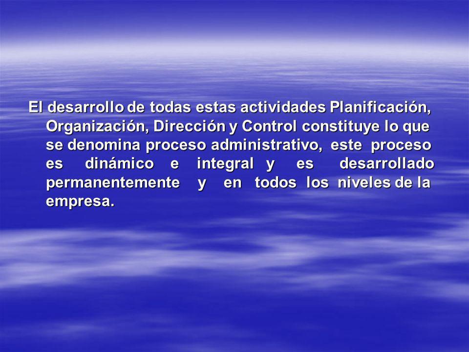 El desarrollo de todas estas actividades Planificación, Organización, Dirección y Control constituye lo que se denomina proceso administrativo, este proceso es dinámico e integral y es desarrollado permanentemente y en todos los niveles de la empresa.