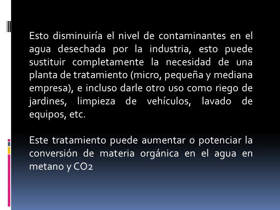 Esto disminuiría el nivel de contaminantes en el agua desechada por la industria, esto puede sustituir completamente la necesidad de una planta de tratamiento (micro, pequeña y mediana empresa), e incluso darle otro uso como riego de jardines, limpieza de vehículos, lavado de equipos, etc.