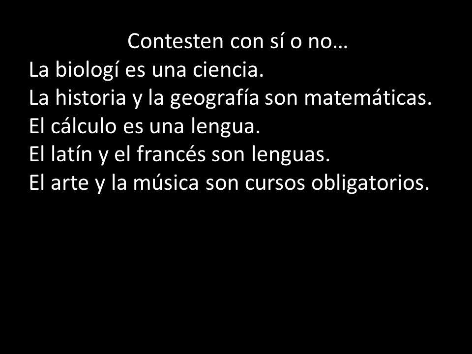 Contesten con sí o no… La biologí es una ciencia. La historia y la geografía son matemáticas. El cálculo es una lengua.