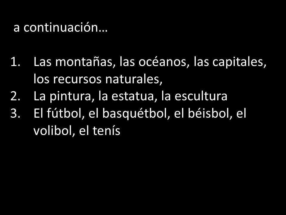a continuación… Las montañas, las océanos, las capitales, los recursos naturales, La pintura, la estatua, la escultura.