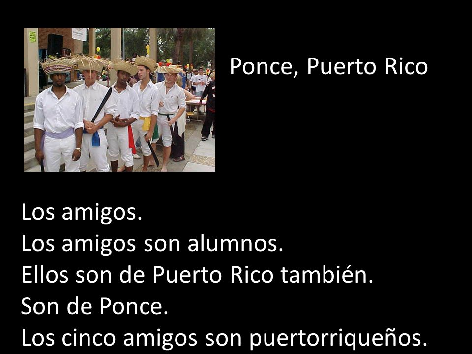Ponce, Puerto Rico Los amigos. Los amigos son alumnos. Ellos son de Puerto Rico también. Son de Ponce.