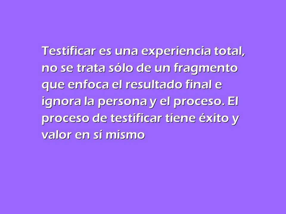 Testificar es una experiencia total, no se trata sólo de un fragmento que enfoca el resultado final e ignora la persona y el proceso.