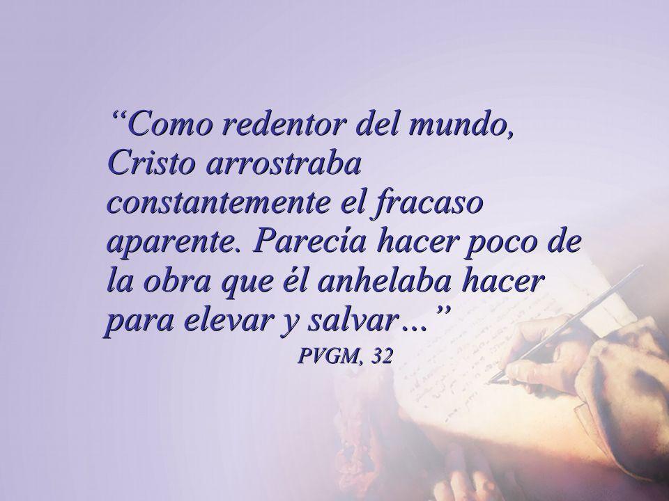 Como redentor del mundo, Cristo arrostraba constantemente el fracaso aparente. Parecía hacer poco de la obra que él anhelaba hacer para elevar y salvar…