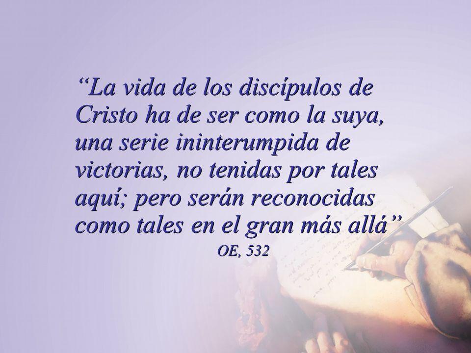 La vida de los discípulos de Cristo ha de ser como la suya, una serie ininterumpida de victorias, no tenidas por tales aquí; pero serán reconocidas como tales en el gran más allá