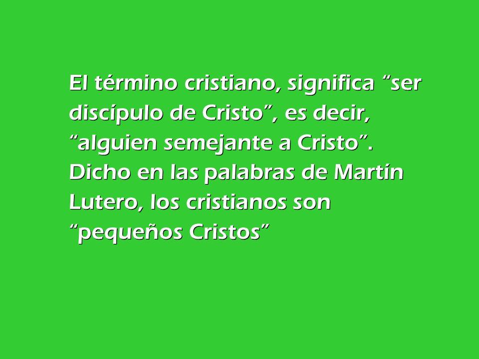 El término cristiano, significa ser discípulo de Cristo , es decir, alguien semejante a Cristo .