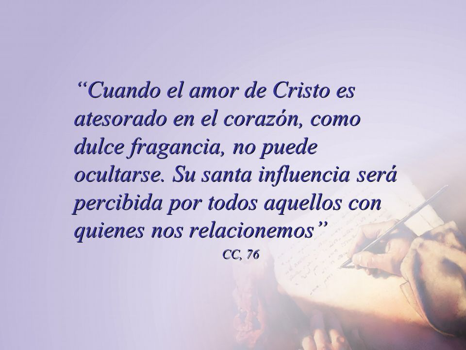 Cuando el amor de Cristo es atesorado en el corazón, como dulce fragancia, no puede ocultarse. Su santa influencia será percibida por todos aquellos con quienes nos relacionemos
