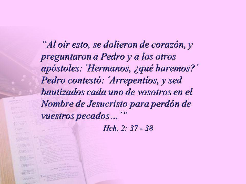 Al oír esto, se dolieron de corazón, y preguntaron a Pedro y a los otros apóstoles: ´Hermanos, ¿qué haremos ´ Pedro contestó: ´Arrepentíos, y sed bautizados cada uno de vosotros en el Nombre de Jesucristo para perdón de vuestros pecados…´