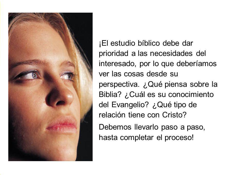 ¡El estudio bíblico debe dar prioridad a las necesidades del interesado, por lo que deberíamos ver las cosas desde su perspectiva. ¿Qué piensa sobre la Biblia ¿Cuál es su conocimiento del Evangelio ¿Qué tipo de relación tiene con Cristo