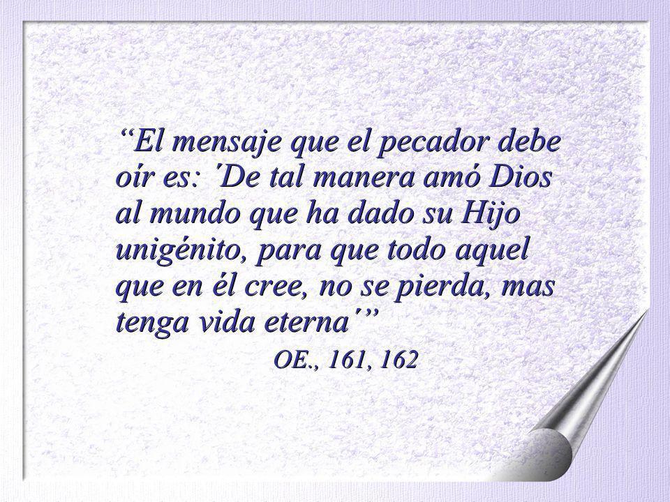 El mensaje que el pecador debe oír es: ´De tal manera amó Dios al mundo que ha dado su Hijo unigénito, para que todo aquel que en él cree, no se pierda, mas tenga vida eterna´