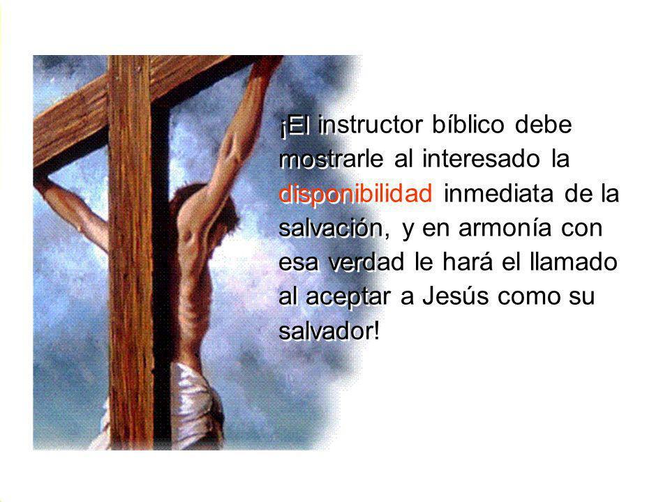 ¡El instructor bíblico debe mostrarle al interesado la disponibilidad inmediata de la salvación, y en armonía con esa verdad le hará el llamado al aceptar a Jesús como su salvador!