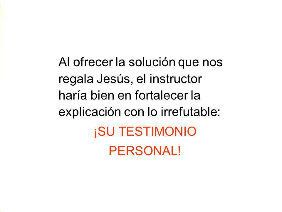Al ofrecer la solución que nos regala Jesús, el instructor haría bien en fortalecer la explicación con lo irrefutable: