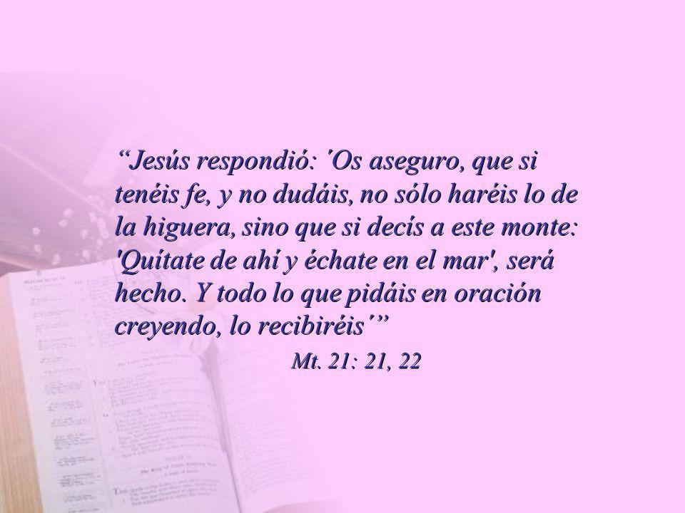 Jesús respondió: ´Os aseguro, que si tenéis fe, y no dudáis, no sólo haréis lo de la higuera, sino que si decís a este monte: Quítate de ahí y échate en el mar , será hecho. Y todo lo que pidáis en oración creyendo, lo recibiréis´