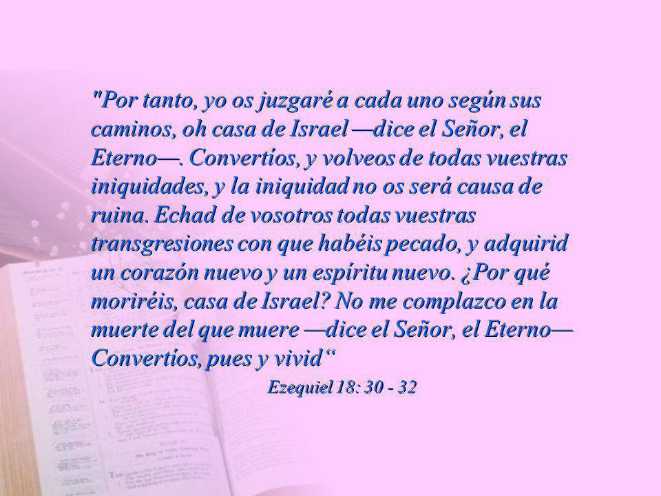Por tanto, yo os juzgaré a cada uno según sus caminos, oh casa de Israel —dice el Señor, el Eterno—. Convertíos, y volveos de todas vuestras iniquidades, y la iniquidad no os será causa de ruina. Echad de vosotros todas vuestras transgresiones con que habéis pecado, y adquirid un corazón nuevo y un espíritu nuevo. ¿Por qué moriréis, casa de Israel No me complazco en la muerte del que muere —dice el Señor, el Eterno— Convertíos, pues y vivid