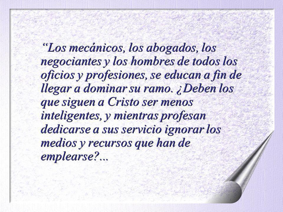 Los mecánicos, los abogados, los negociantes y los hombres de todos los oficios y profesiones, se educan a fin de llegar a dominar su ramo.