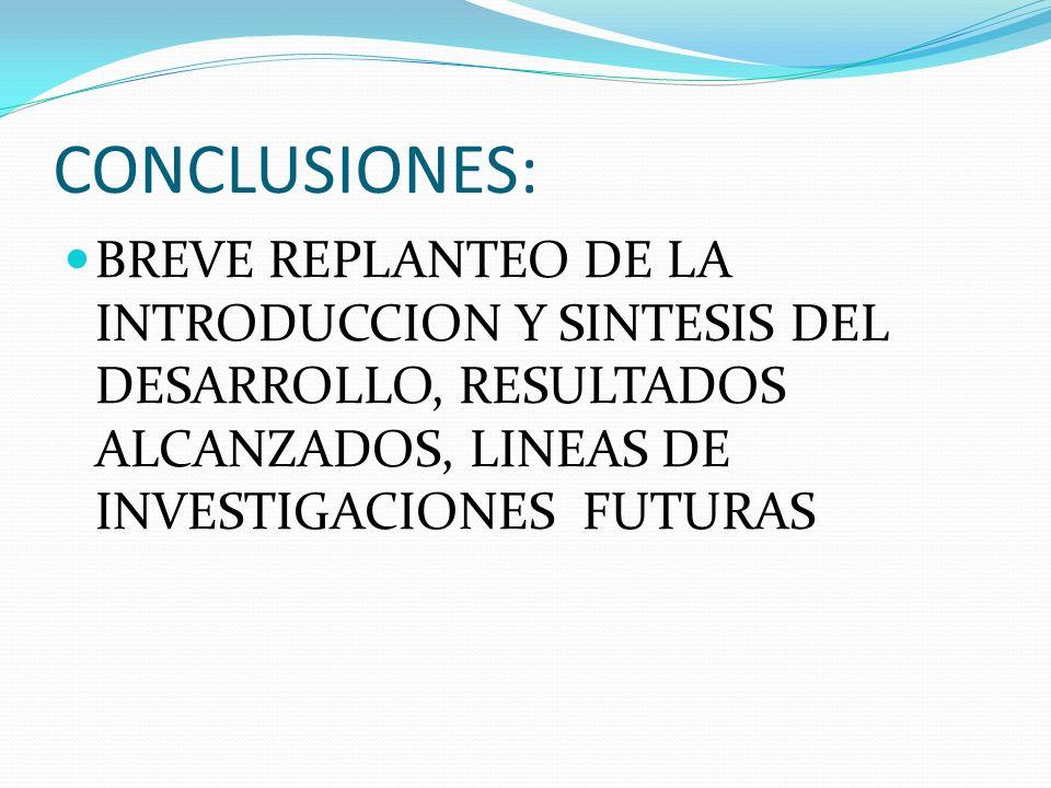 CONCLUSIONES:BREVE REPLANTEO DE LA INTRODUCCION Y SINTESIS DEL DESARROLLO, RESULTADOS ALCANZADOS, LINEAS DE INVESTIGACIONES FUTURAS.