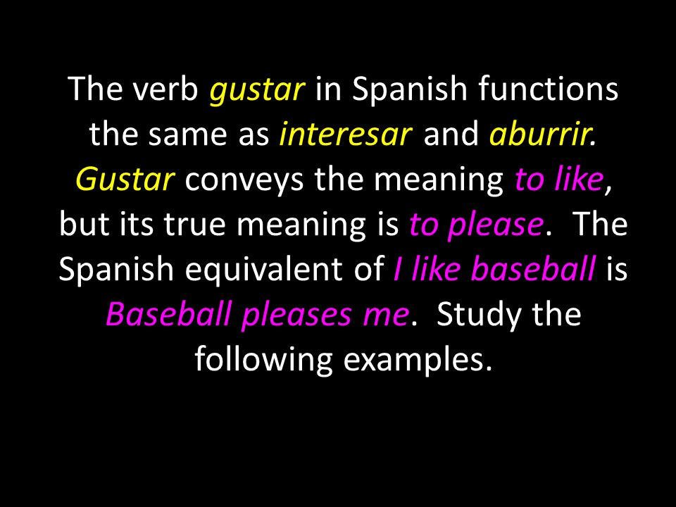 The verb gustar in Spanish functions the same as interesar and aburrir