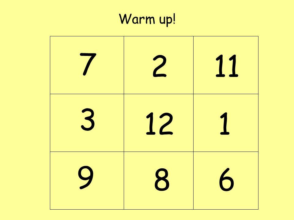Warm up! 7 2 11 3 12 1 9 8 6