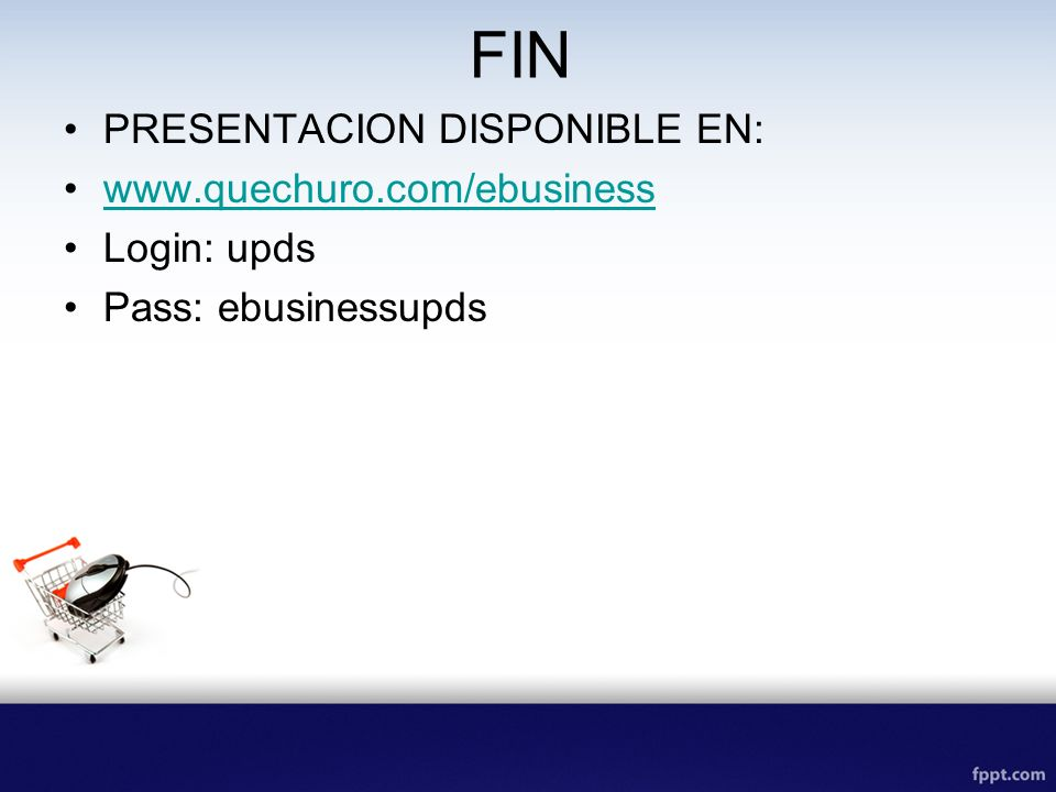 FIN PRESENTACION DISPONIBLE EN: www.quechuro.com/ebusiness Login: upds