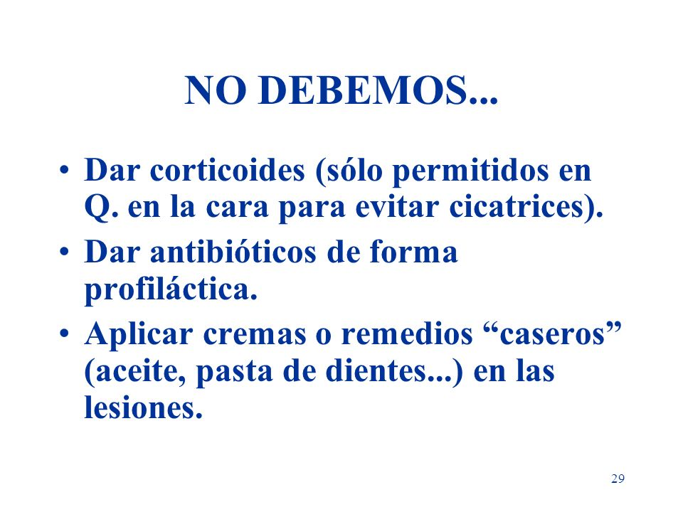 NO DEBEMOS...Dar corticoides (sólo permitidos en Q. en la cara para evitar cicatrices). Dar antibióticos de forma profiláctica.