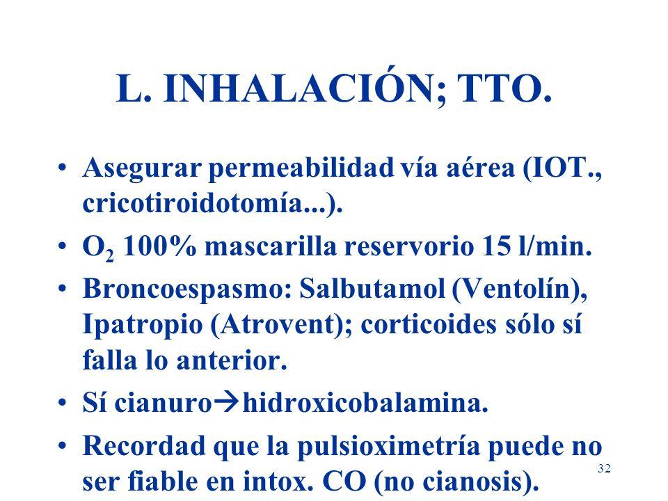 L. INHALACIÓN; TTO.Asegurar permeabilidad vía aérea (IOT., cricotiroidotomía...). O2 100% mascarilla reservorio 15 l/min.