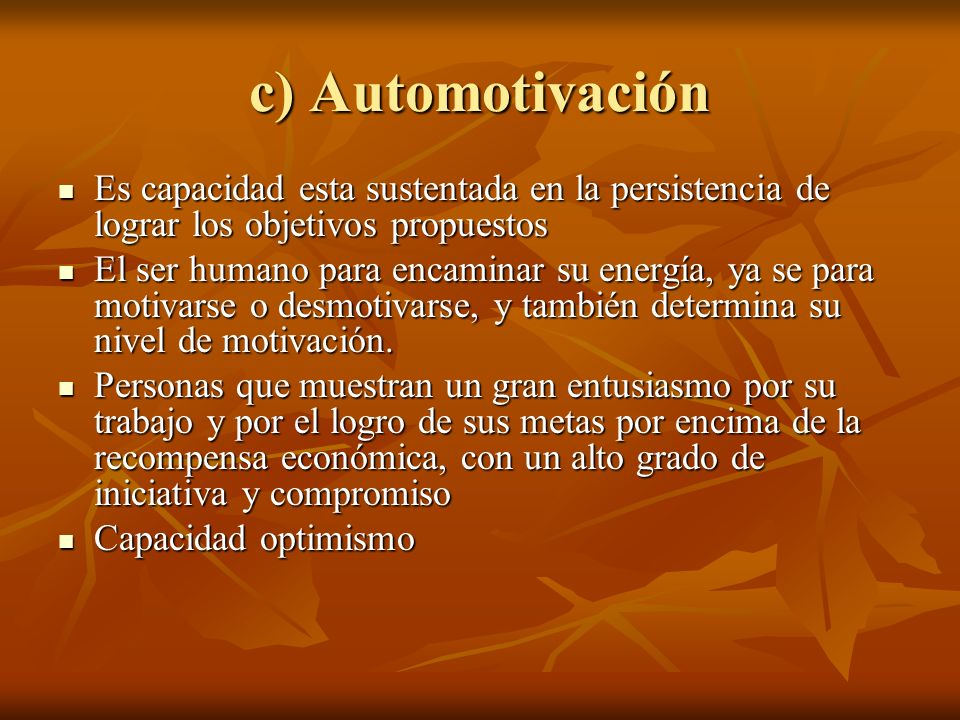 c) Automotivación Es capacidad esta sustentada en la persistencia de lograr los objetivos propuestos.