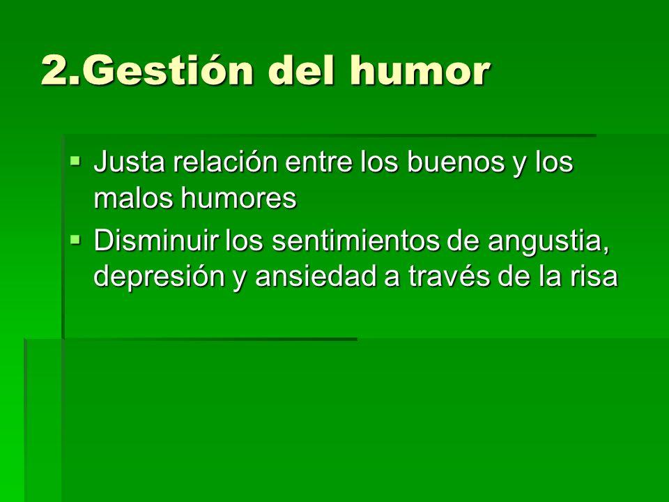 2.Gestión del humor Justa relación entre los buenos y los malos humores.
