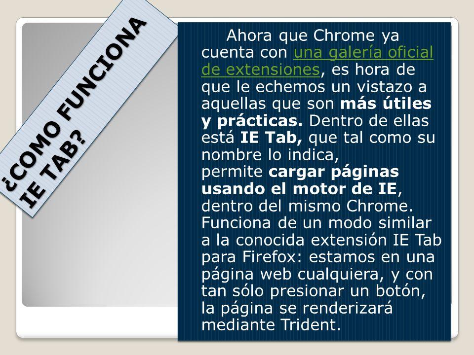Ahora que Chrome ya cuenta con una galería oficial de extensiones, es hora de que le echemos un vistazo a aquellas que son más útiles y prácticas. Dentro de ellas está IE Tab, que tal como su nombre lo indica, permite cargar páginas usando el motor de IE, dentro del mismo Chrome. Funciona de un modo similar a la conocida extensión IE Tab para Firefox: estamos en una página web cualquiera, y con tan sólo presionar un botón, la página se renderizará mediante Trident.