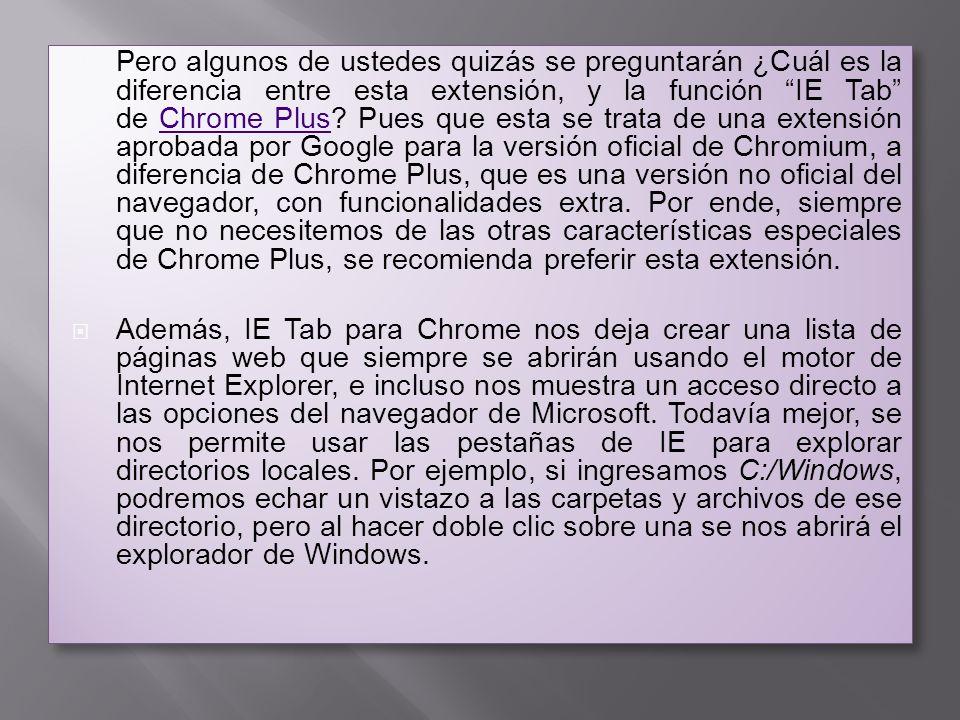 Pero algunos de ustedes quizás se preguntarán ¿Cuál es la diferencia entre esta extensión, y la función IE Tab de Chrome Plus Pues que esta se trata de una extensión aprobada por Google para la versión oficial de Chromium, a diferencia de Chrome Plus, que es una versión no oficial del navegador, con funcionalidades extra. Por ende, siempre que no necesitemos de las otras características especiales de Chrome Plus, se recomienda preferir esta extensión.