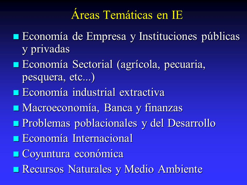 Áreas Temáticas en IE Economía de Empresa y Instituciones públicas y privadas. Economía Sectorial (agrícola, pecuaria, pesquera, etc...)