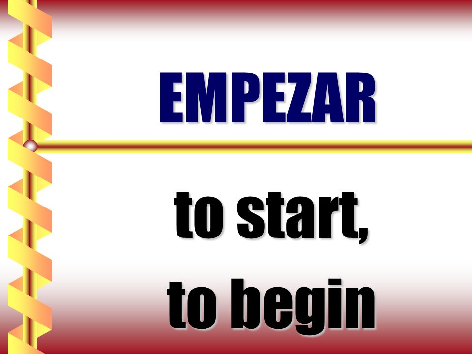 EMPEZAR to start, to begin