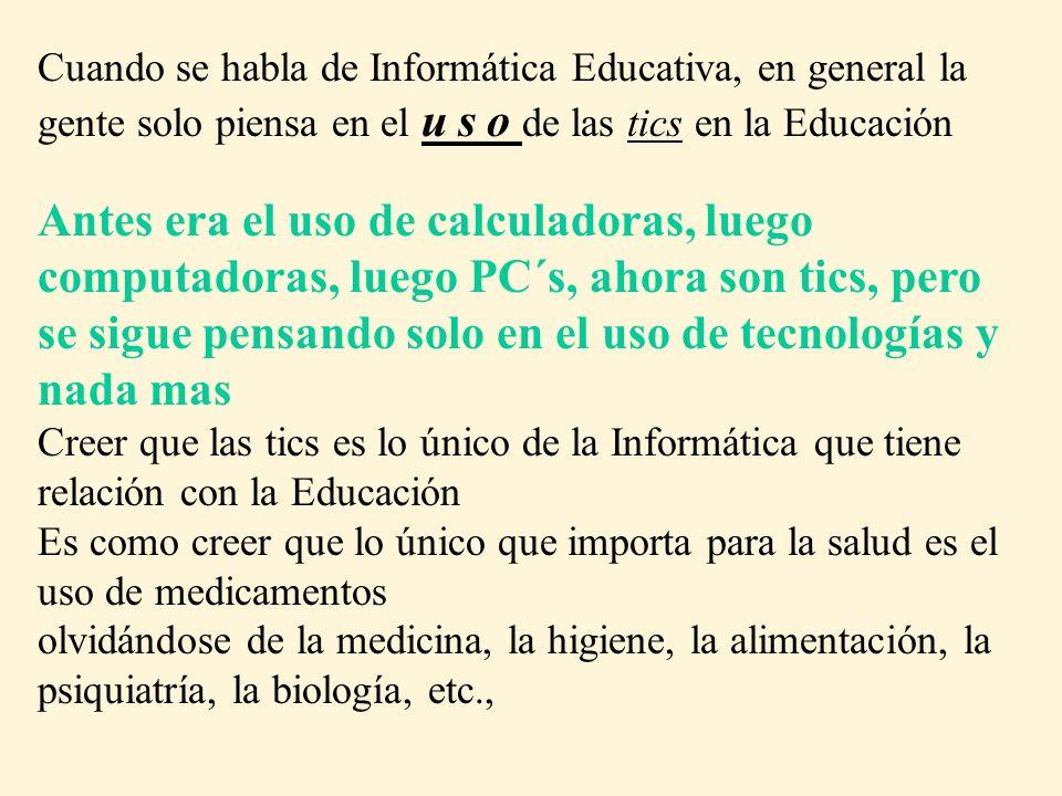 Cuando se habla de Informática Educativa, en general la gente solo piensa en el u s o de las tics en la Educación